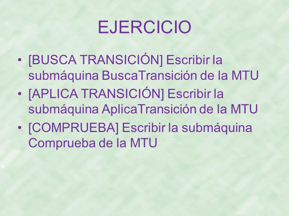 EJERCICIO [BUSCA TRANSICIÓN] Escribir la submáquina BuscaTransición de la MTU. [APLICA TRANSICIÓN] Escribir la submáquina AplicaTransición de la MTU.